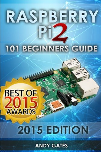 Raspberry Pi 2: 101 Beginners Guide: The Definitive Step by Step guide for what you need to know to get started - Andy Gates