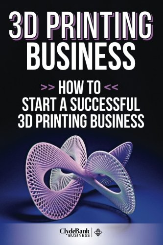 3D Printing Business: How To Start A Successful 3D Printing Business - ClydeBank Business