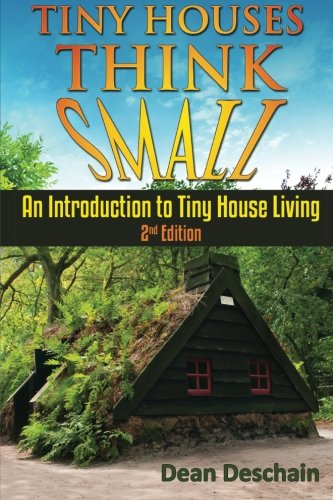Tiny Houses!: Think Small! An Introduction To Tiny House Living - Dean Deschain