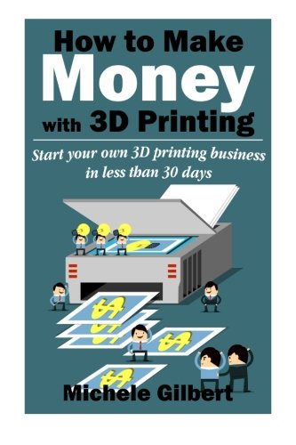 How To Make Money With 3D Printing: Start Your Own 3D Printing Business In Less Than 30 Days (3d printing for beginners,Make Money At Home How To Series Book 1) - Michele Gilbert