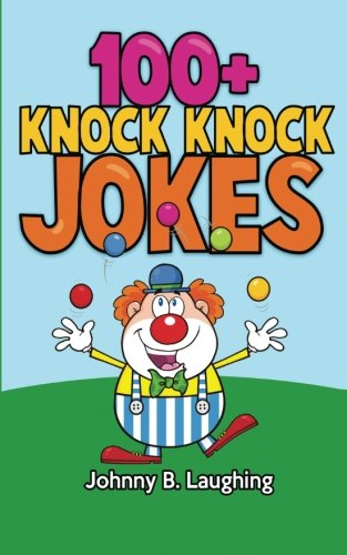 100+ Knock Knock Jokes: Funny Knock Knock Jokes for Kids (Funny Jokes for Kids) - Johnny B. Laughing