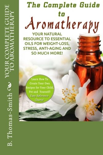 Your Complete Guide to Aromatherapy: Your Natural Resource to Essential Oils for Weight-Loss, Stress, Anti-Aging and so much more with easy reference charts! - B. Thomas-Smith