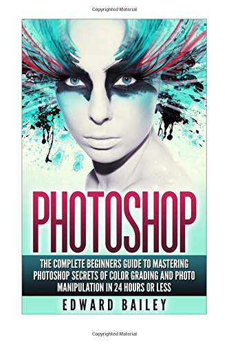 Photoshop: The Complete Beginners Guide To Mastering Photoshop In 24 Hours Or Less!: Secrets Of Color Grading And Photo Manipulation! (Graphic Design, Adobe Photoshop, Digital Photography, Creativity) - Edward Bailey