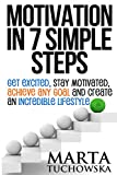 Motivation in 7 Simple Steps: Get Excited, Stay Motivated, Achieve Any Goal and Create an Incredible Lifestyle (Motivation, Success, Motivational Books, Lifestyle Design) (Volume 3)
