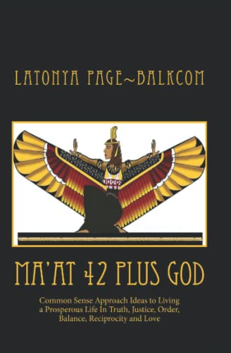 MA'AT 42 Plus GOD: Common Sense Approach Ideas to Living a Prosperous Life In Truth, Justice, Order, Balance and Love - LaTonya Page~Balkcom