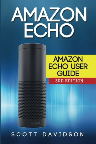 Amazon Echo: Amazon Echo User Guide (Technology,Mobile, Communication, kindle, alexa, computer, hardware) - Scott Davidson