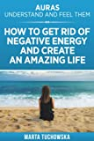Auras: Understand and Feel Them- How to Get Rid of Negative Energy and Create an Amazing Life (Meditation, Mindfulness & Healing) (Volume 5)