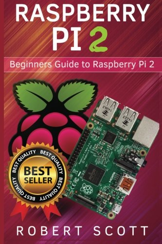 Raspberry Pi 2: Raspberry Pi 2 User Guide for Operating system, Programming, Projects and More! (html, projects, php, programming, robots, java, microsoft) - Robert Scott