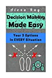 Decision Making Made Easy: Your 3 Options In Every Situation