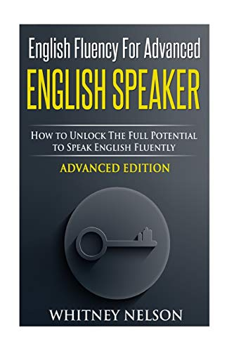 English Fluency For Advanced English Speaker: How To Unlock The Full Potential To Speak English Fluently - Whitney Nelson