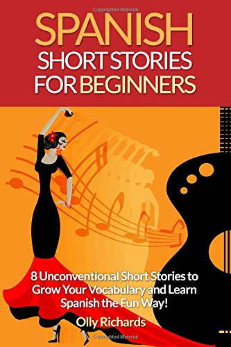 Spanish Short Stories For Beginners: 8 Unconventional Short Stories to Grow Your Vocabulary and Learn Spanish the Fun Way! - Olly Richards