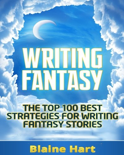 Writing Fantasy: The Top 100 Best Strategies For Writing Fantasy Stories (Fantasy Writing, Writing Fantasy, Writing Fantasy Novels, Writing Fantasy Short Stories, Writing Fantasy Fiction) - Blaine Hart
