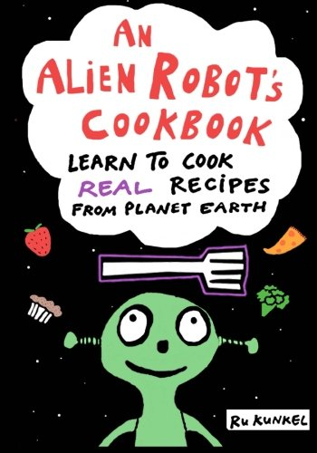 An Alien Robot's Cookbook: Learn to Cook Real Recipes from Planet Earth - Ru KunkelRu Kunkel, Gabe Kunkel, Joe Kunkel
