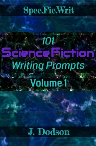 101 Science Fiction Writing Prompts: Volume 1 (SpecFicWrit) - J Dodson