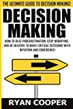 Decision Making: How To Beat Procrastination, Stop Worrying, And Be Decisive To Make Critical Decisions With Intuition And Confidence!