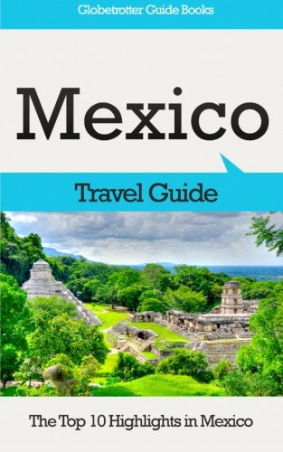 Mexico Travel Guide: The Top 10 Highlights in Mexico (Globetrotter Guide Books) - Marc Cook