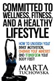 Committed to Wellness, Fitness, and a Healthy Lifestyle: How to Unleash Your Inner Motivation, Change Your Mindset, and Transform Your Body Fast! (Weight Loss Motivation) (Volume 1)