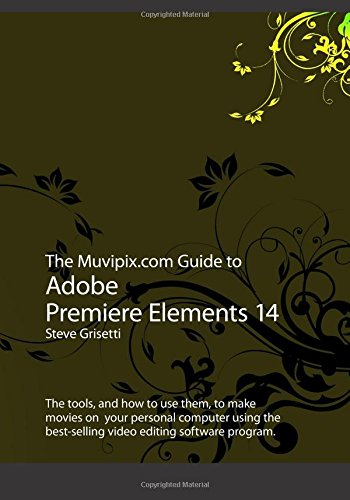 The Muvipix.com Guide to Adobe Premiere Elements 14: The tools, and how to use them, to make movies on your personal computer using the best-selling video editing software program - Steve Grisetti