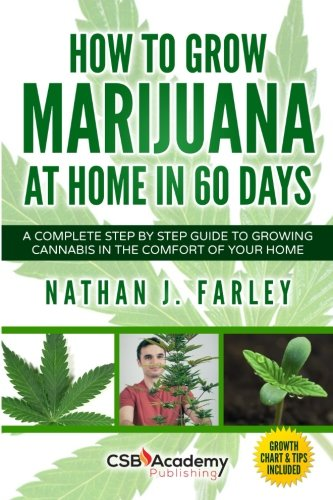 How to Grow Marijuana at Home in 60 Days: A Complete Step by Step Guide to Growing Cannabis in The Comfort of Your Home - Nathan J Farley