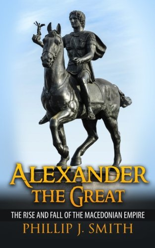 Alexander The Great: The Rise And Fall Of The Macedonian Empire - Phillip J. Smith