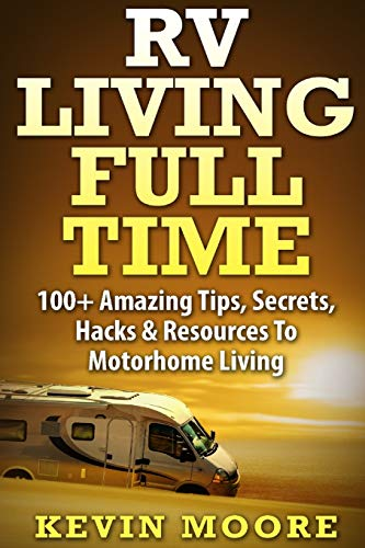 RV Living Full Time:: 100+ Amazing Tips, Secrets, Hacks & Resources to Motorhome Living! - Kevin Moore