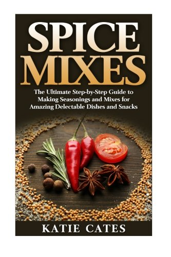 Spice Mixes: The Ultimate Spice Mixes Guide to Making Seasonings and Mixes for Amazing Delectable Dishes and Snacks - Katie Cates