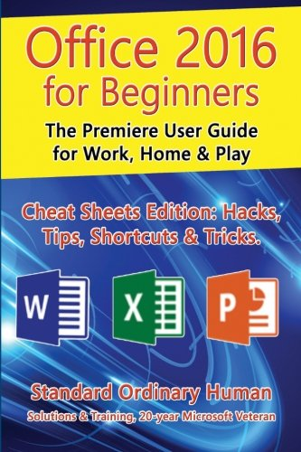 Office 2016 for Beginners: The Premiere User Guide for Work, Home & Play.: Cheat Sheets Edition: Hacks, Tips, Shortcuts & Tricks. - Ordinary Human