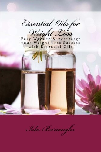 Essential Oils for Weight Loss: Easy Ways to Supercharge your Weight Loss Success with Essential Oils - Isla Burroughs