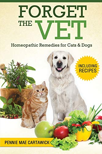 Forget the Vet: Homeopathic Remedies for Cats & Dogs - Pennie Mae Cartawick