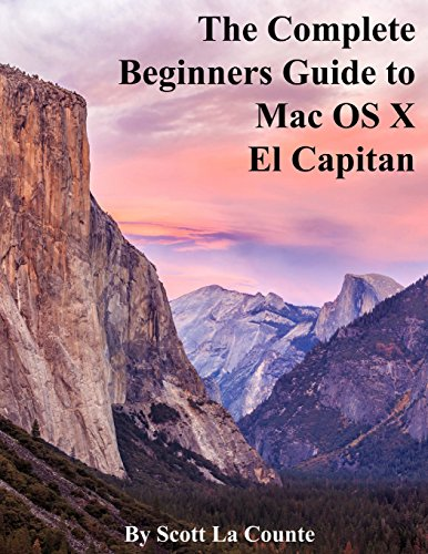 The Complete Beginners Guide to Mac OS X El Capitan: (For MacBook, MacBook Air, MacBook Pro, iMac, Mac Pro, and Mac Mini) - Scott La Counte