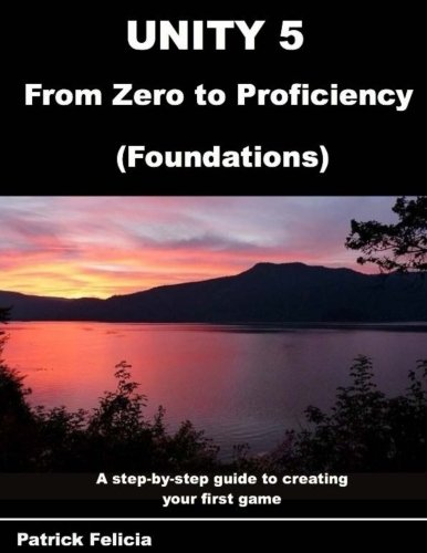 Unity 5 from Zero to Proficiency (Foundations): A step-by-step guide to creating your first game - P Patrick Felicia