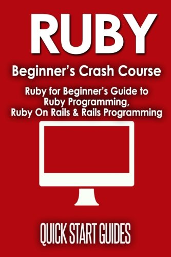RUBY Beginner's Crash Course: Ruby for Beginner's Guide to Ruby Programming, Ruby On Rails & Rails Programming (Ruby, Operating Systems, Programming) (Volume 1) - Quick Start Guides