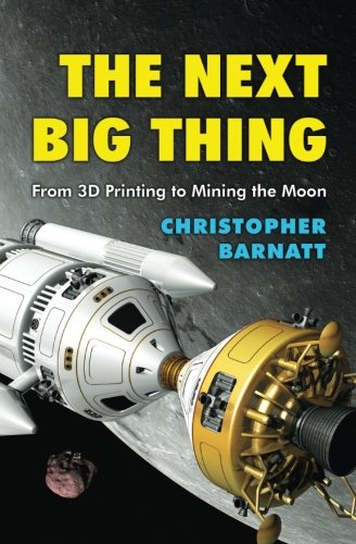 The Next Big Thing: From 3D Printing to Mining the Moon - Christopher Barnatt
