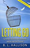 LETTING GO: Surrender, Release Attachments and Accept the Present (Self-Development, Spirituality, Peace, Consciousness, Personal Growth)