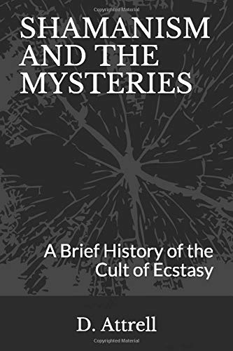 Shamanism and the Mysteries: A Brief History of the Cult of Ecstasy, Attrell, Dan