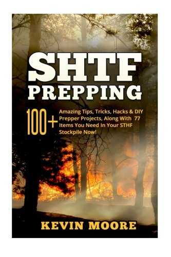 SHTF Prepping:: 100+ Amazing Tips, Tricks, Hacks & DIY Prepper Projects, Along With 77 Items You Need In Your STHF Stockpile Now! (Off Grid Living, ... & Disaster Preparedness Survival Guide) - Kevin Moore