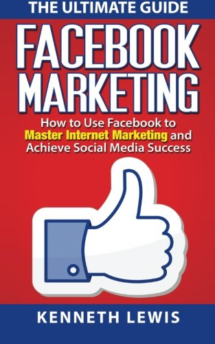 Facebook Marketing: How to Use Facebook to Master Internet Marketing and Achieve: *FREE BONUS of 'SEO 2016' Included!* (Business Marketing, Online Business) - Kenneth Lewis
