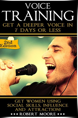 Voice Training: Get A Deeper Voice In 7 Days Or Less! Get Women Using Power, Influence & Attraction!