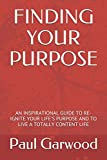 FINDING YOUR PURPOSE: AN INSPIRATIONAL GUIDE TO RE-IGNITE YOUR LIFE'S PURPOSE AND TO LIVE A TOTALLY CONTENT LIFE