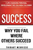 Success: Why You Fail Where Others Succeed - 5 Life-Changing Personal Development Tips You Wish You Knew (Success principles)