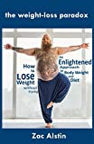 The Weight-Loss Paradox: an Enlightened Approach to Body Weight and Diet: How to Lose Weight Without Trying