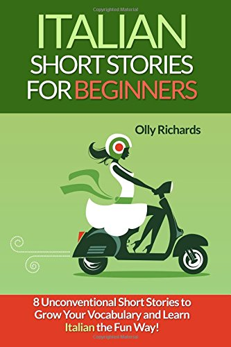Italian Short Stories For Beginners: 8 Unconventional Short Stories to Grow Your Vocabulary and Learn Italian the Fun Way! (Italian Edition) - Olly Richards