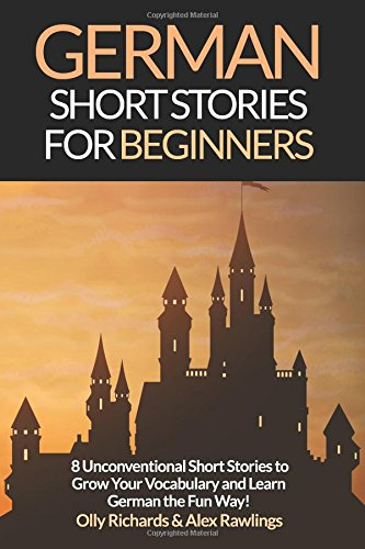 PDF German Short Stories For Beginners 8 Unconventional Short Stories to Grow Your Vocabulary and Learn German the Fun Way Volume 1 German Edition German