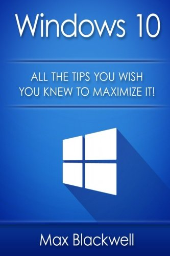 Windows 10: All The Tips You Wish You Knew To Maximize It! - Max Blackwell