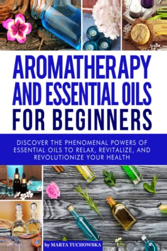 Aromatherapy and Essential Oils for Beginners: Discover the Phenomenal Powers of Essential Oils to Relax, Revitalize, and Revolutionize Your Health ... Spa, Essential Oils, Aromatherapy) (Volume 1) - Marta Tuchowska