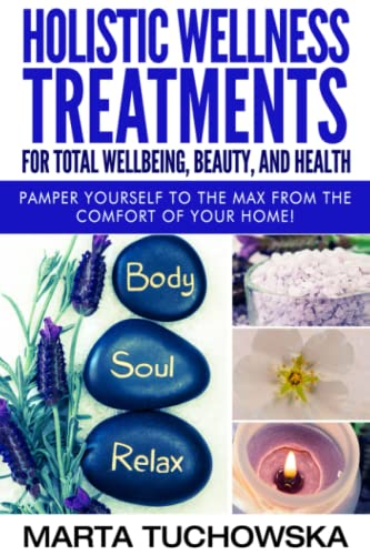 Holistic Wellness Treatments for Total Wellbeing, Beauty, and Health: Pamper Yourself to the Max from the Comfort of Your Home (Holistic Spa, Essential Oils, Aromatherapy) (Volume 2) - Marta Tuchowska