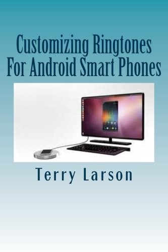 Customizing Ringtones For Android Smart Phones: How To Customize A Ringtone And Upload It To Your Android Smart Phone - Terry LarsonGinny Larson