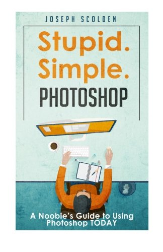 PDF Photoshop Stupid Simple Photoshop A Noobie s Guide to Using Photoshop TODAY