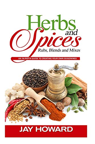 Herbs & Spices: Rubs, Blends and Mixes: An In-depth Guide to Creating Your Own Seasonings - Jay Howard