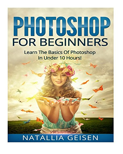 Photoshop For Beginners - Learn The Basics Of Photoshop In Under 10 Hours! (Graphic Design, Photo Editing, Adobe Photoshop, Digital Photography) - Natallia Geisen